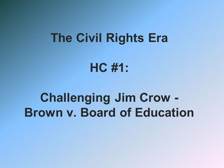 The Civil Rights Era HC #1: Challenging Jim Crow - Brown v. Board of Education.