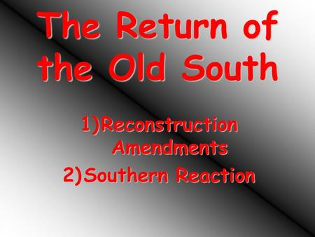 The Return of the Old South 1)Reconstruction Amendments 2)Southern Reaction.