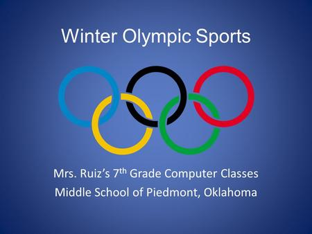 Winter Olympic Sports Mrs. Ruiz's 7 th Grade Computer Classes Middle School of Piedmont, Oklahoma.