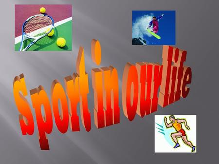 Sport plays a very important role in our life. Many people go in for sports because it helps to be healthy.