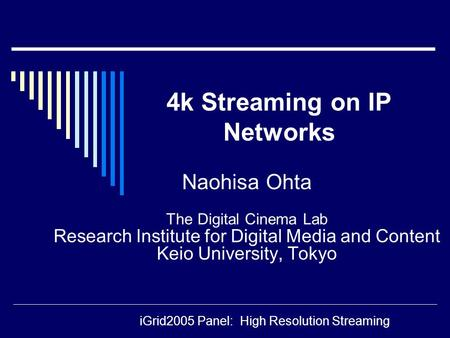 Naohisa Ohta The Digital Cinema Lab Research Institute for Digital Media and Content Keio University, Tokyo 4k Streaming on IP Networks iGrid2005 Panel: