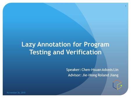 Lazy Annotation for Program Testing and Verification Speaker: Chen-Hsuan Adonis Lin Advisor: Jie-Hong Roland Jiang November 26, 2010 1.