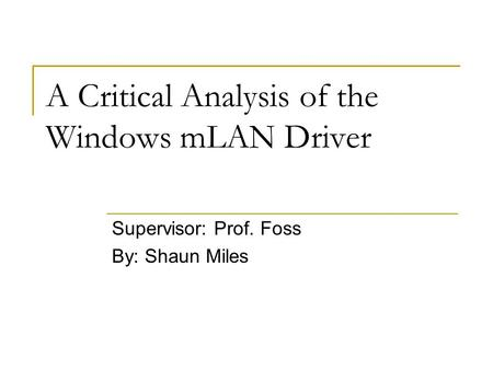 A Critical Analysis of the Windows mLAN Driver Supervisor: Prof. Foss By: Shaun Miles.