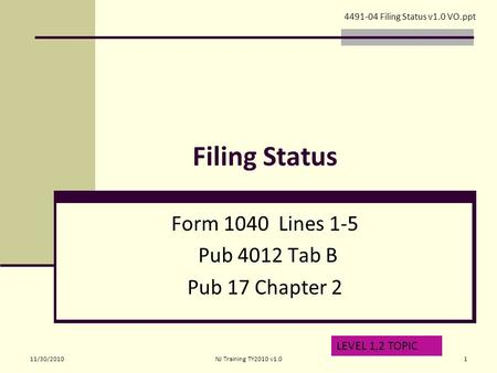 Filing Status Form 1040 Lines 1-5 Pub 4012 Tab B Pub 17 Chapter 2 LEVEL 1,2 TOPIC 4491-04 Filing Status v1.0 VO.ppt 11/30/20101NJ Training TY2010 v1.0.