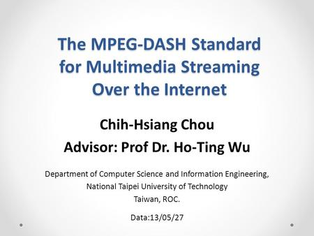 The MPEG-DASH Standard for Multimedia Streaming Over the Internet Chih-Hsiang Chou Advisor: Prof Dr. Ho-Ting Wu Department of Computer Science and Information.