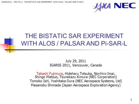 IGARSS2011 : FR3.T01.1: THE BISTATIC SAR EXPERIMENT WITH ALOS / PALSAR AND Pi-SAR-L 1 THE BISTATIC SAR EXPERIMENT WITH ALOS / PALSAR AND Pi-SAR-L July.