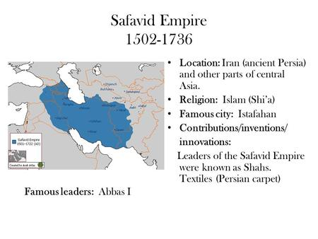 Safavid Empire 1502-1736 Location: Iran (ancient Persia) and other parts of central Asia. Religion: Islam (Shi'a) Famous city: Istafahan Contributions/inventions/