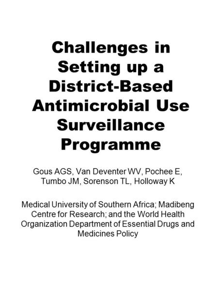 Challenges in Setting up a District-Based Antimicrobial Use Surveillance Programme Gous AGS, Van Deventer WV, Pochee E, Tumbo JM, Sorenson TL, Holloway.
