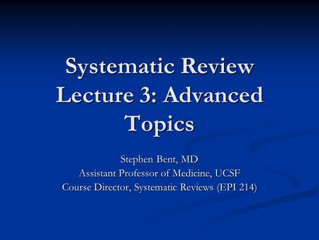 Systematic Review Lecture 3: Advanced Topics Stephen Bent, MD Assistant Professor of Medicine, UCSF Course Director, Systematic Reviews (EPI 214)