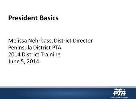 President Basics Melissa Nehrbass, District Director Peninsula District PTA 2014 District Training June 5, 2014.