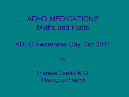 ADHD MEDICATIONS Myths and Facts ADHD Awareness Day, Oct 2011 by Theresa Cerulli, M.D. Neuropsychiatrist.
