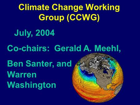 Climate Change Working Group (CCWG) July, 2004 Co-chairs: Gerald A. Meehl, Ben Santer, and Warren Washington.