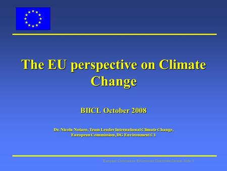 European Commission: Environment Directorate General Slide: 1 The EU perspective on Climate Change BIICL October 2008 Dr. Nicola Notaro, Team Leader International.