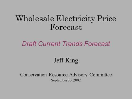 Wholesale Electricity Price Forecast Draft Current Trends Forecast Jeff King Conservation Resource Advisory Committee September 30, 2002.