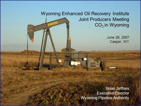 Wyoming Enhanced Oil Recovery Institute Joint Producers Meeting CO 2 in Wyoming June 26, 2007 Casper, WY Brian Jeffries Executive Director Wyoming Pipeline.