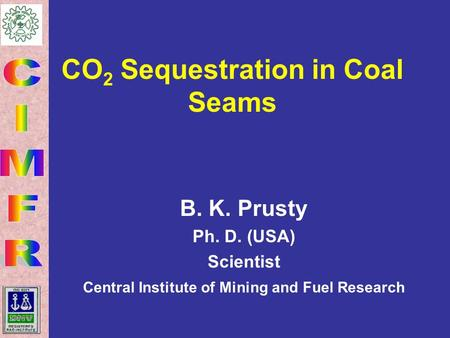 CO 2 Sequestration in Coal Seams B. K. Prusty Ph. D. (USA) Scientist Central Institute of Mining and Fuel Research.