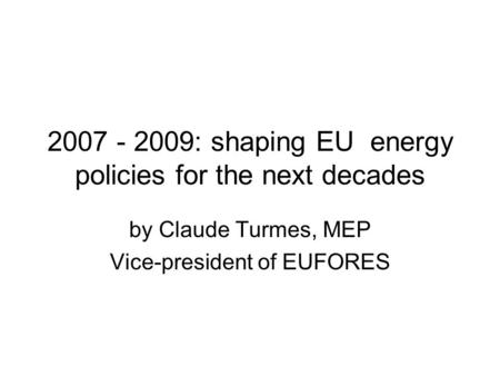 2007 - 2009: shaping EU energy policies for the next decades by Claude Turmes, MEP Vice-president of EUFORES.