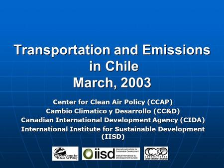 Transportation and Emissions in Chile March, 2003 Center for Clean Air Policy (CCAP) Cambio Climatico y Desarrollo (CC&D) Canadian International Development.