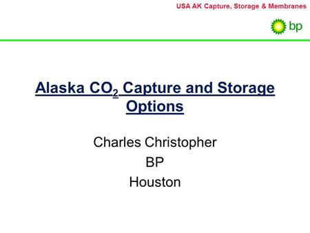 USA AK Capture, Storage & Membranes Alaska CO 2 Capture and Storage Options Charles Christopher BP Houston.