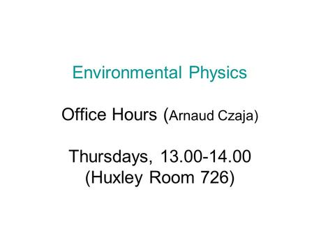 Environmental Physics Office Hours ( Arnaud Czaja) Thursdays, 13.00-14.00 (Huxley Room 726)