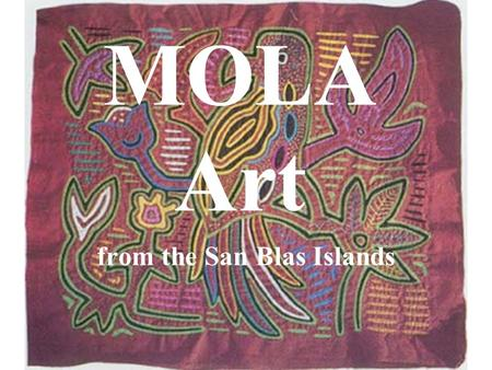 MOLA Art from the San Blas Islands Cuna Indians The Cuna live on the San Blas Islands, near Panama, in Central America. They have no written language,