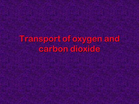 Transport of oxygen and carbon dioxide. Session format At the end of this lecture the student will be able to: understand how O 2 and CO 2 are transported.