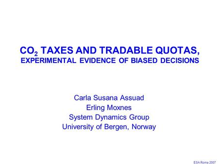 ESA Roma 2007 CO 2 TAXES AND TRADABLE QUOTAS, EXPERIMENTAL EVIDENCE OF BIASED DECISIONS Carla Susana Assuad Erling Moxnes System Dynamics Group University.