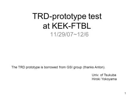 1 TRD-prototype test at KEK-FTBL 11/29/07~12/6 Univ. of Tsukuba Hiroki Yokoyama The TRD prototype is borrowed from GSI group (thanks Anton).