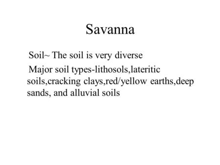 Savanna Soil~ The soil is very diverse Major soil types-lithosols,lateritic soils,cracking clays,red/yellow earths,deep sands, and alluvial soils.