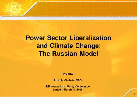 1 RAO UES Anatoly Chubais, CEO EEI International Utility Conference London, March 11, 2008 Power Sector Liberalization and Climate Change: The Russian.
