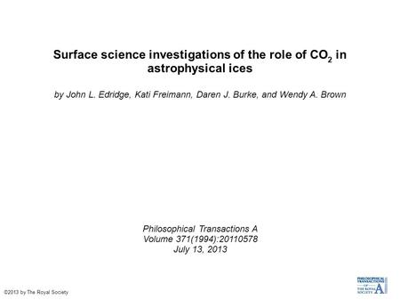 Surface science investigations of the role of CO 2 in astrophysical ices by John L. Edridge, Kati Freimann, Daren J. Burke, and Wendy A. Brown Philosophical.