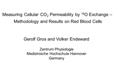 Measuring Cellular CO 2 Permeability by 18 O Exchange – Methodology and Results on Red Blood Cells Gerolf Gros and Volker Endeward Zentrum Physiologie.