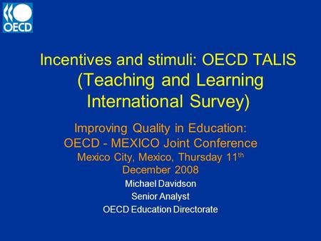Incentives and stimuli: OECD TALIS (Teaching and Learning International Survey) Improving Quality in Education: OECD - MEXICO Joint Conference Mexico City,