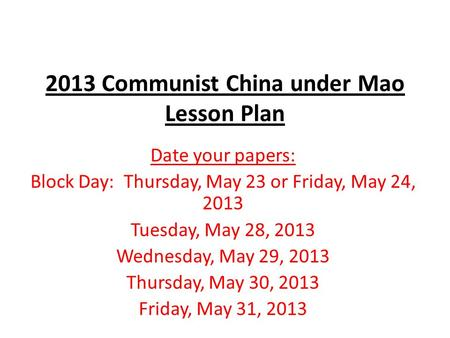 2013 Communist China under Mao Lesson Plan Date your papers: Block Day: Thursday, May 23 or Friday, May 24, 2013 Tuesday, May 28, 2013 Wednesday, May 29,