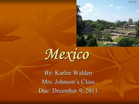 Mexico By: Karlee Walden Mrs. Johnson's Class Due: December 9, 2011.
