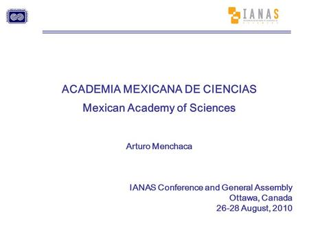 ACADEMIA MEXICANA DE CIENCIAS Mexican Academy of Sciences Arturo Menchaca IANAS Conference and General Assembly Ottawa, Canada 26-28 August, 2010.