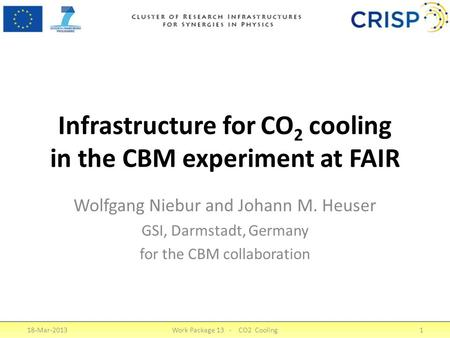 Infrastructure for CO 2 cooling in the CBM experiment at FAIR Wolfgang Niebur and Johann M. Heuser GSI, Darmstadt, Germany for the CBM collaboration 18-Mar-2013Work.