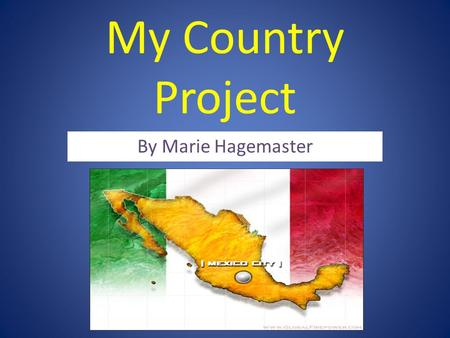 My Country Project By Marie Hagemaster. What is the country? My country that I studied is Mexico. Mexico is part of North America and Central America!