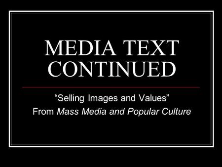 "MEDIA TEXT CONTINUED ""Selling Images and Values"" From Mass Media and Popular Culture."