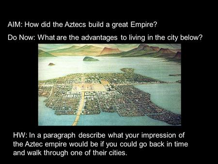 AIM: How did the Aztecs build a great Empire? Do Now: What are the advantages to living in the city below? HW: In a paragraph describe what your impression.