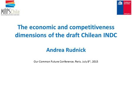 The economic and competitiveness dimensions of the draft Chilean INDC Andrea Rudnick Our Common Future Conference. Paris. July 8 th, 2015.