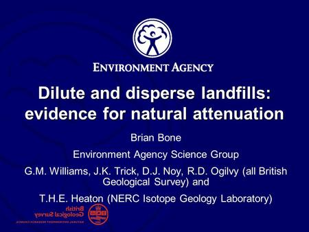 Dilute and disperse landfills: evidence for natural attenuation Brian Bone Environment Agency Science Group G.M. Williams, J.K. Trick, D.J. Noy, R.D. Ogilvy.