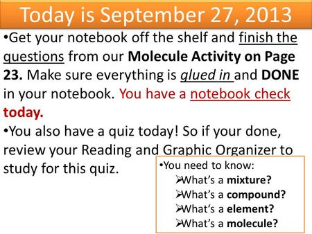 Today is September 27, 2013 Get your notebook off the shelf and finish the questions from our Molecule Activity on Page 23. Make sure everything is glued.