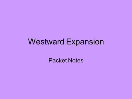 Westward Expansion Packet Notes. Manifest Destiny Obvious fate of the U.S. to settle land all the way to the Pacific to spread democracy –John O' Sullivan.