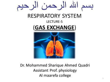 RESPIRATORY SYSTEM LECTURE-5 (GAS EXCHANGE) Dr. Mohammed Sharique Ahmed Quadri Assistant Prof. physiology Al maarefa college 1.