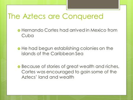 The Aztecs are Conquered  Hernando Cortes had arrived in Mexico from Cuba  He had begun establishing colonies on the islands of the Caribbean Sea  Because.