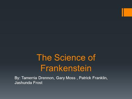 The Science of Frankenstein By: Tamerria Drennon, Gary Moss, Patrick Franklin, Jashunda Frost.