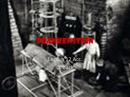 Frankenstein English 12 Acc. Dilback. Dark Romanticism: AKA Gothic Gothic Elements Imagination leading to the unknown (dark regions of the mind where.