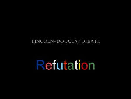 Lincoln-Douglas Debate RefutationRefutation. Step One: Briefly restate your opponent's argument. The purpose of restating is to provide geographic marker.