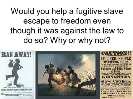 Would you help a fugitive slave escape to freedom even though it was against the law to do so? Why or why not?